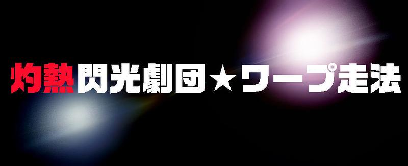 灼熱閃光劇団★ワープ走法