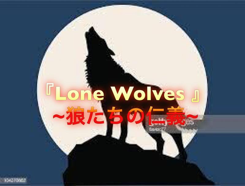 『 Lone Wolves 』 ~狼たちの仁義~