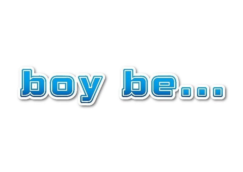 boy be...