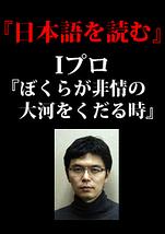日本語を読む Iプログラム「ぼくらが非情の大河をくだる時」