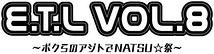 E.T.L vol.8 ~ボクらのアジトでNATSU☆祭~