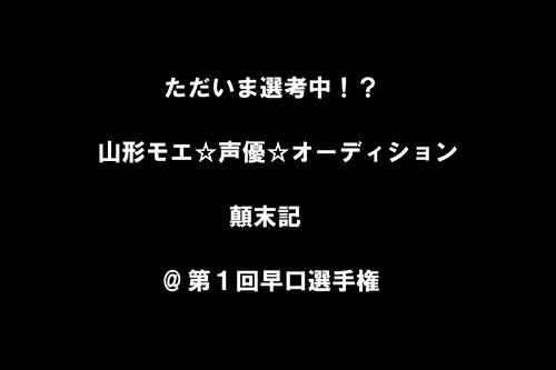 ただいま選考中!?山形モエ☆声優☆オーディション顛末記 @第1回早口選手権